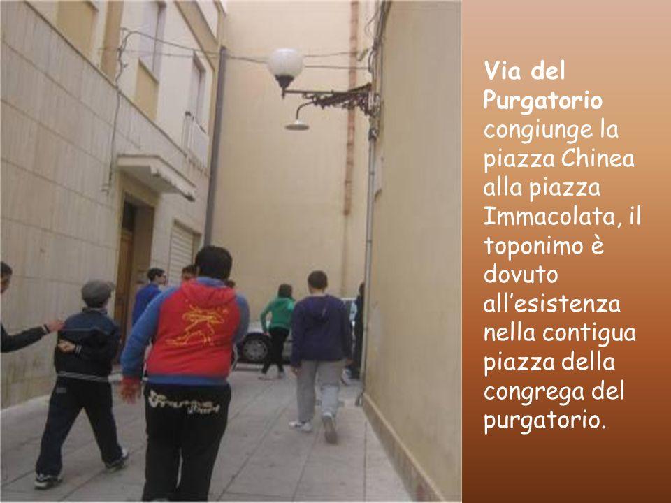 Via del Purgatorio congiunge la piazza Chinea alla piazza Immacolata, il toponimo è dovuto all'esistenza nella contigua piazza della congrega del purgatorio.