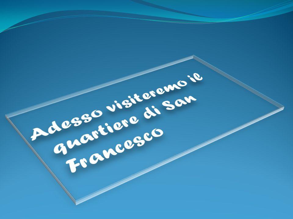 Adesso visiteremo il quartiere di San Francesco