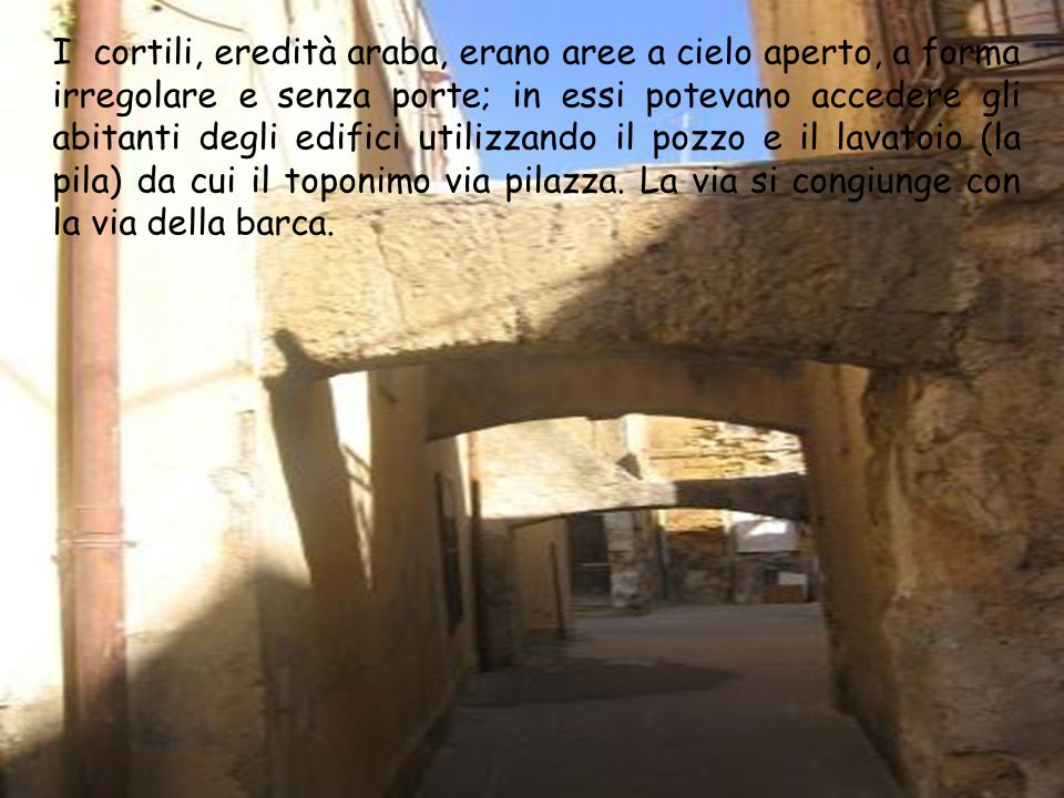 I cortili, eredità araba, erano aree a cielo aperto, a forma irregolare e senza porte; in essi potevano accedere gli abitanti degli edifici utilizzando il pozzo e il lavatoio (la pila) da cui il toponimo via pilazza.