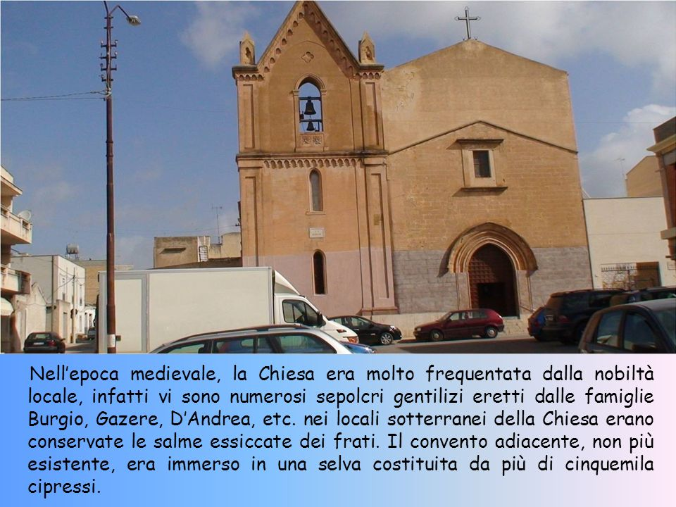 Nell'epoca medievale, la Chiesa era molto frequentata dalla nobiltà locale, infatti vi sono numerosi sepolcri gentilizi eretti dalle famiglie Burgio, Gazere, D'Andrea, etc.