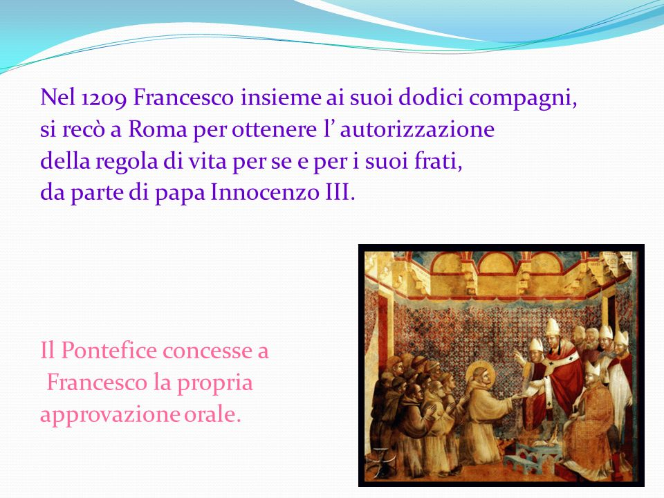 Nel 1209 Francesco insieme ai suoi dodici compagni, si recò a Roma per ottenere l' autorizzazione della regola di vita per se e per i suoi frati, da parte di papa Innocenzo III.