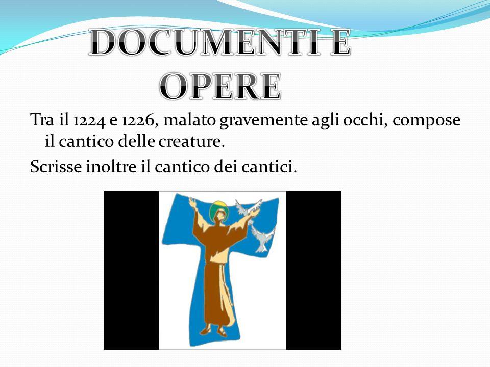 DOCUMENTI E OPERE Tra il 1224 e 1226, malato gravemente agli occhi, compose il cantico delle creature.