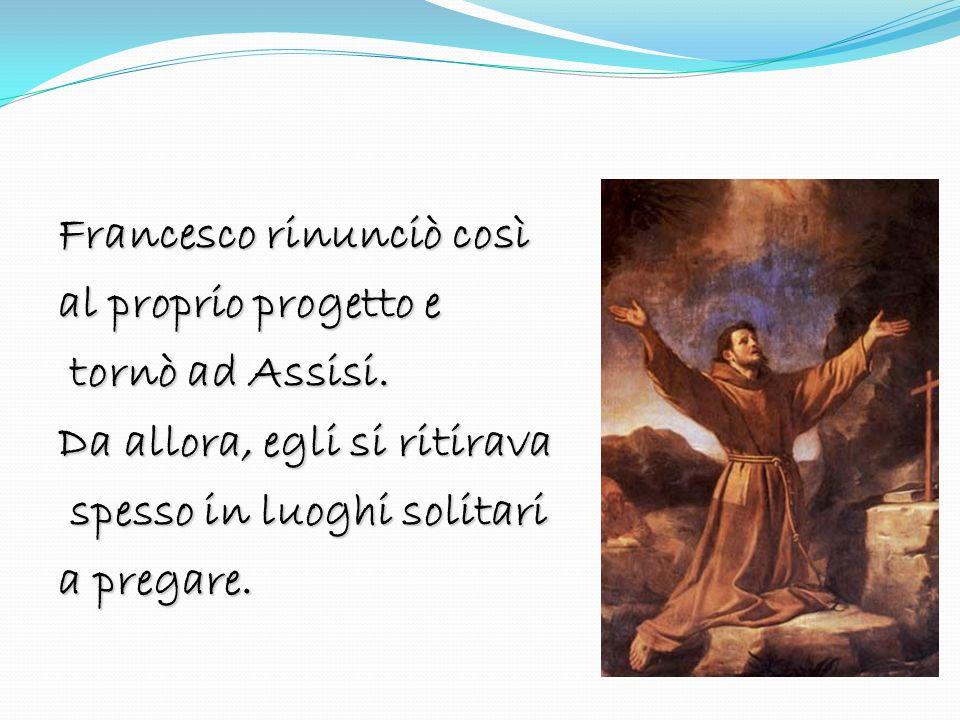Francesco rinunciò così al proprio progetto e tornò ad Assisi