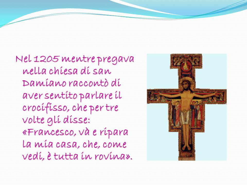 Nel 1205 mentre pregava nella chiesa di san Damiano raccontò di aver sentito parlare il crocifisso, che per tre volte gli disse: «Francesco, và e ripara la mia casa, che, come vedi, è tutta in rovina».