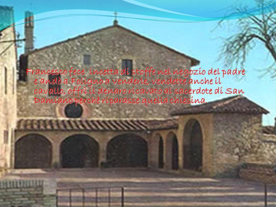 Francesco fece incetta di stoffe nel negozio del padre e andò a Foligno a venderle, vendette anche il cavallo, offrì il denaro ricavato al sacerdote di San Damiano perchè riparasse quella chiesina.