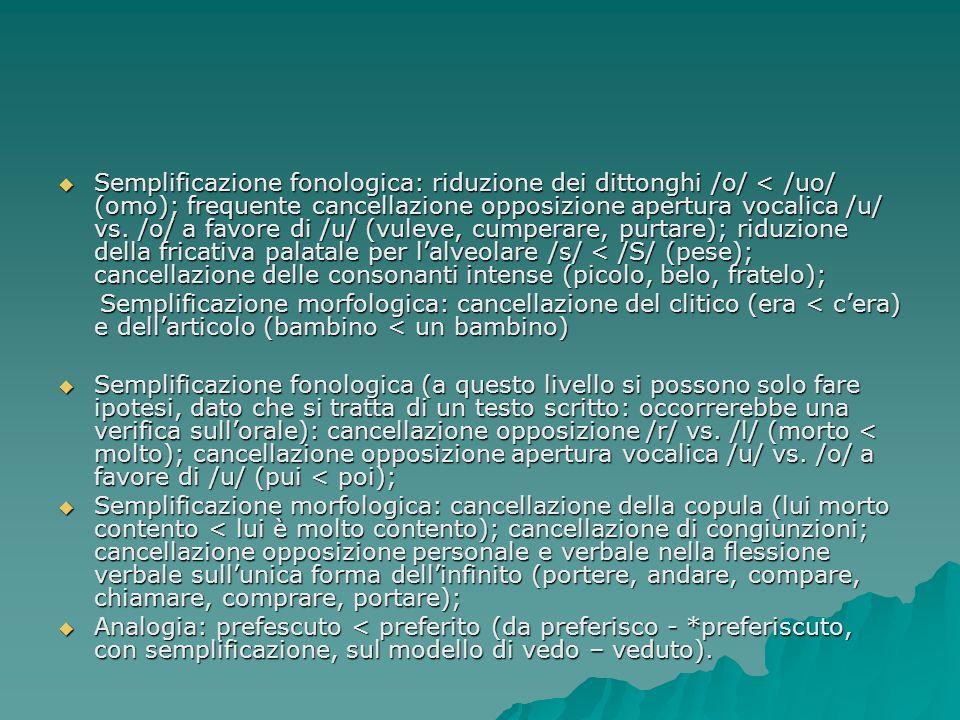Semplificazione fonologica: riduzione dei dittonghi /o/ < /uo/ (omo); frequente cancellazione opposizione apertura vocalica /u/ vs. /o/ a favore di /u/ (vuleve, cumperare, purtare); riduzione della fricativa palatale per l'alveolare /s/ < /S/ (pese); cancellazione delle consonanti intense (picolo, belo, fratelo);
