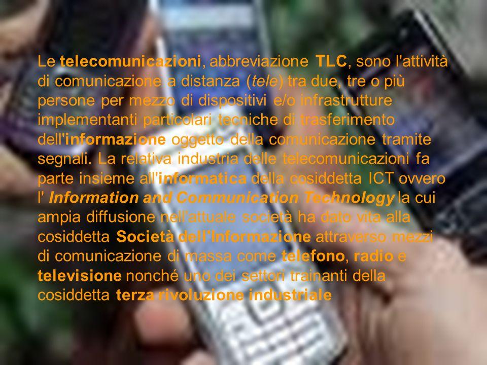 Le telecomunicazioni, abbreviazione TLC, sono l attività di comunicazione a distanza (tele) tra due, tre o più persone per mezzo di dispositivi e/o infrastrutture implementanti particolari tecniche di trasferimento dell informazione oggetto della comunicazione tramite segnali. La relativa industria delle telecomunicazioni fa parte insieme all informatica della cosiddetta ICT ovvero l Information and Communication Technology la cui ampia diffusione nell attuale società ha dato vita alla cosiddetta Società dell Informazione attraverso mezzi di comunicazione di massa come telefono, radio e televisione nonché uno dei settori trainanti della cosiddetta terza rivoluzione industriale