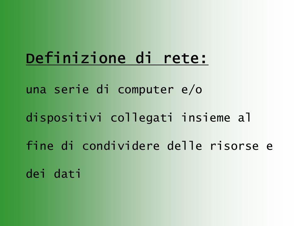 Definizione di rete: una serie di computer e/o dispositivi collegati insieme al fine di condividere delle risorse e dei dati