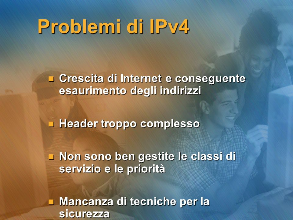 Problemi di IPv4 Crescita di Internet e conseguente esaurimento degli indirizzi. Header troppo complesso.