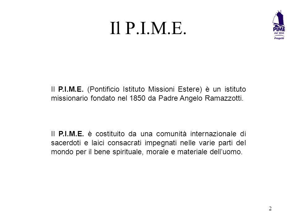 Il P.I.M.E. Il P.I.M.E. (Pontificio Istituto Missioni Estere) è un istituto missionario fondato nel 1850 da Padre Angelo Ramazzotti.