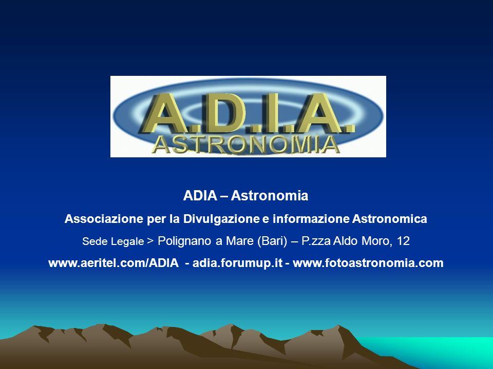 ADIA – Astronomia Associazione per la Divulgazione e informazione Astronomica. Sede Legale > Polignano a Mare (Bari) – P.zza Aldo Moro, 12.