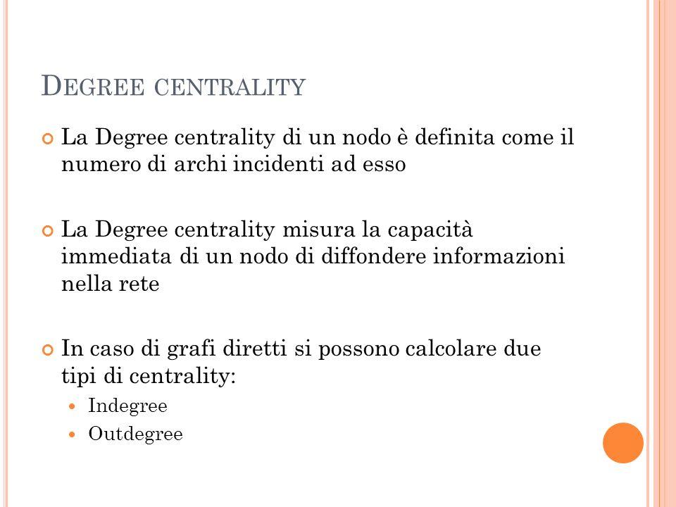 Degree centrality La Degree centrality di un nodo è definita come il numero di archi incidenti ad esso.