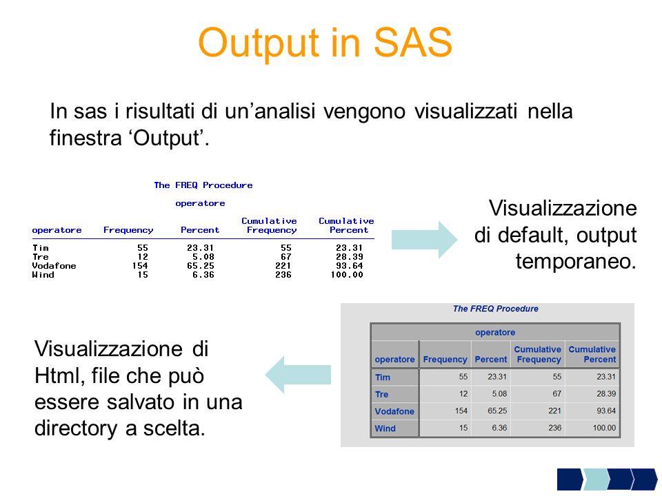Output in SAS In sas i risultati di un'analisi vengono visualizzati nella finestra 'Output'. Visualizzazione di default, output temporaneo.