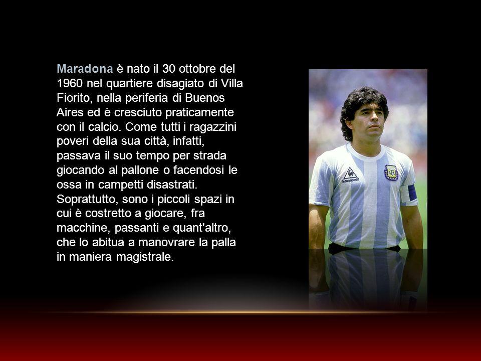 Maradona è nato il 30 ottobre del 1960 nel quartiere disagiato di Villa Fiorito, nella periferia di Buenos Aires ed è cresciuto praticamente con il calcio. Come tutti i ragazzini poveri della sua città, infatti, passava il suo tempo per strada giocando al pallone o facendosi le ossa in campetti disastrati.