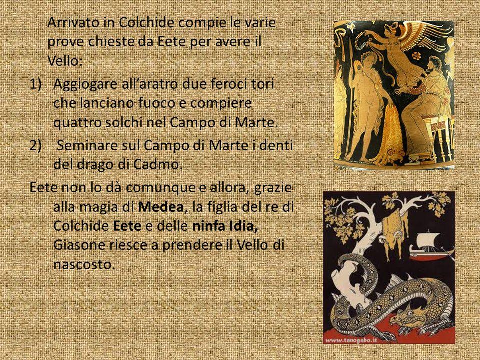 Arrivato in Colchide compie le varie prove chieste da Eete per avere il Vello: