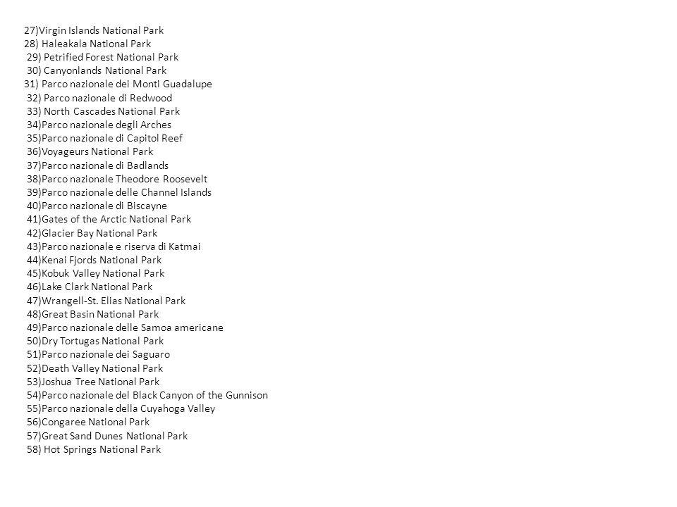27)Virgin Islands National Park 28) Haleakala National Park 29) Petrified Forest National Park 30) Canyonlands National Park 31) Parco nazionale dei Monti Guadalupe 32) Parco nazionale di Redwood 33) North Cascades National Park 34)Parco nazionale degli Arches 35)Parco nazionale di Capitol Reef 36)Voyageurs National Park 37)Parco nazionale di Badlands 38)Parco nazionale Theodore Roosevelt 39)Parco nazionale delle Channel Islands 40)Parco nazionale di Biscayne 41)Gates of the Arctic National Park 42)Glacier Bay National Park 43)Parco nazionale e riserva di Katmai 44)Kenai Fjords National Park 45)Kobuk Valley National Park 46)Lake Clark National Park 47)Wrangell-St.