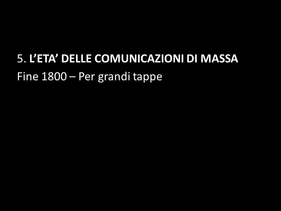 5. L'ETA' DELLE COMUNICAZIONI DI MASSA Fine 1800 – Per grandi tappe