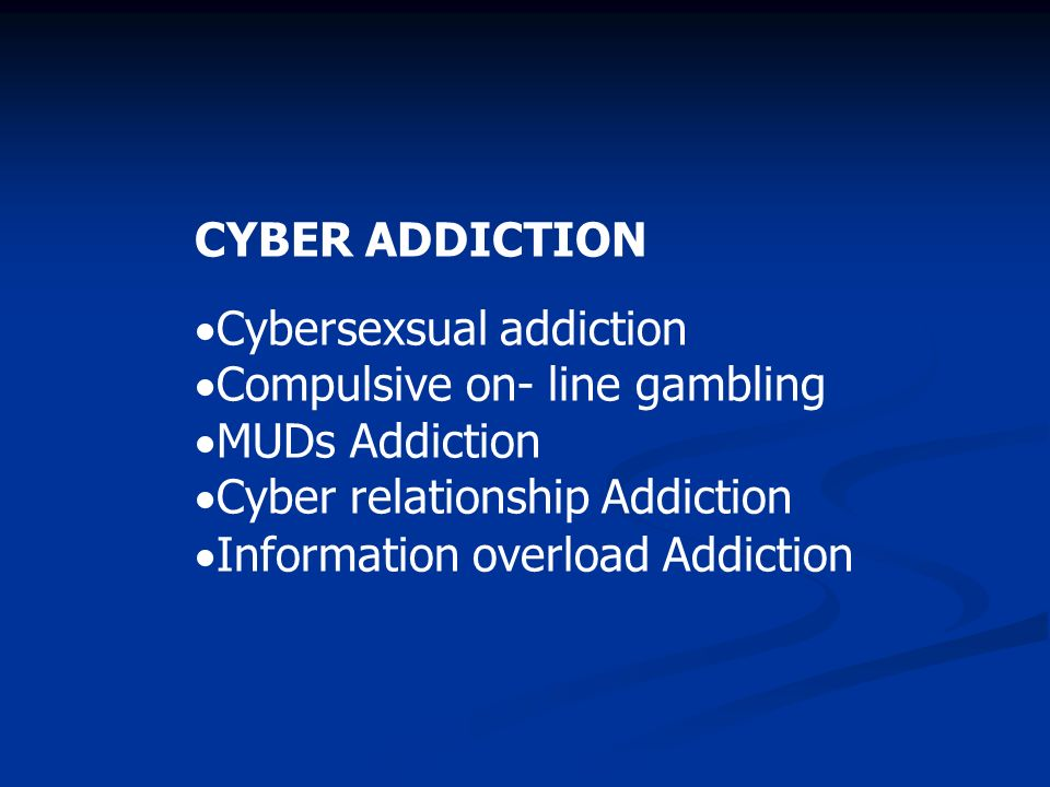 CYBER ADDICTIONCybersexsual addiction. Compulsive on- line gambling. MUDs Addiction. Cyber relationship Addiction.