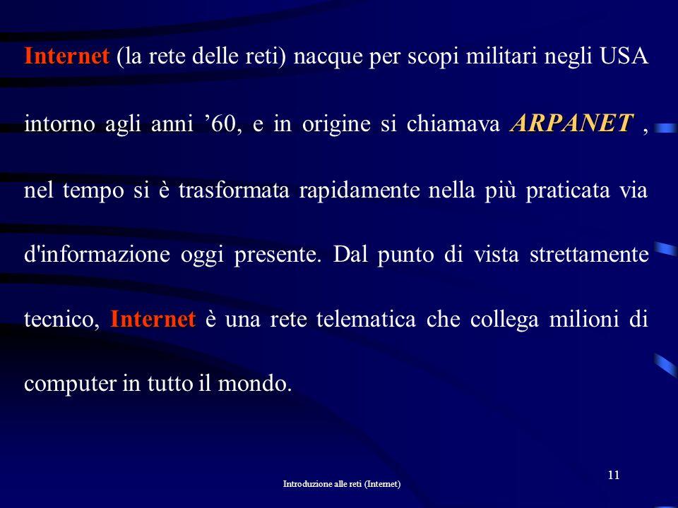 Internet (la rete delle reti) nacque per scopi militari negli USA intorno agli anni '60, e in origine si chiamava ARPANET , nel tempo si è trasformata rapidamente nella più praticata via d informazione oggi presente.