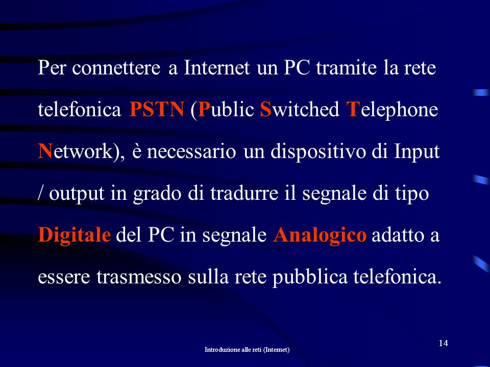 Per connettere a Internet un PC tramite la rete telefonica PSTN (Public Switched Telephone Network), è necessario un dispositivo di Input / output in grado di tradurre il segnale di tipo Digitale del PC in segnale Analogico adatto a essere trasmesso sulla rete pubblica telefonica.