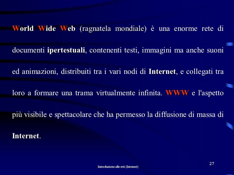 World Wide Web (ragnatela mondiale) è una enorme rete di documenti ipertestuali, contenenti testi, immagini ma anche suoni ed animazioni, distribuiti tra i vari nodi di Internet, e collegati tra loro a formare una trama virtualmente infinita.