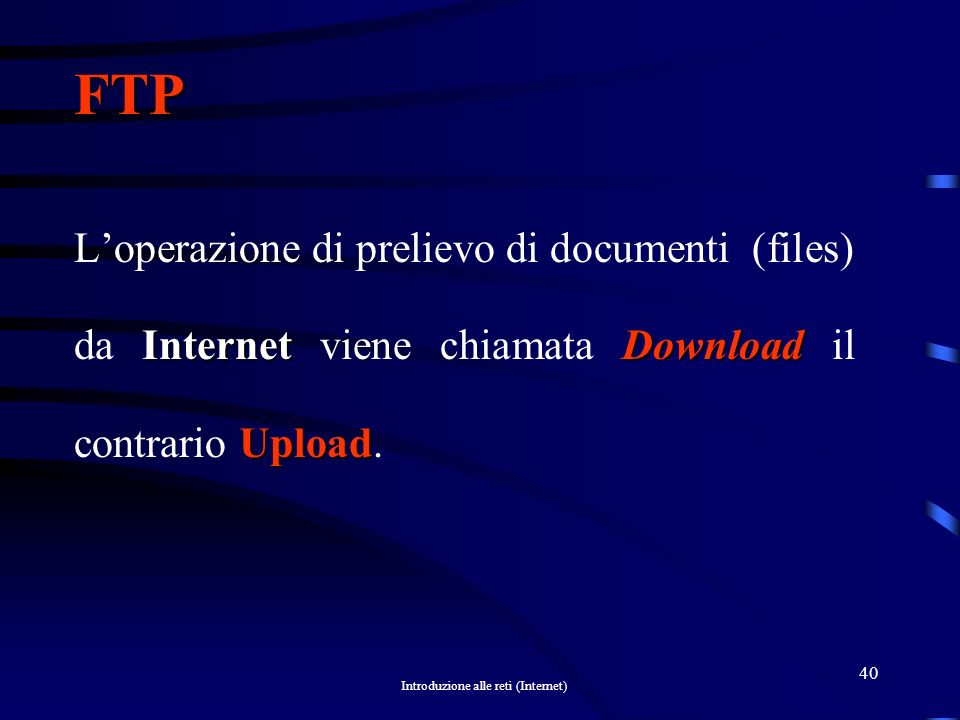FTP L'operazione di prelievo di documenti (files) da Internet viene chiamata Download il contrario Upload.