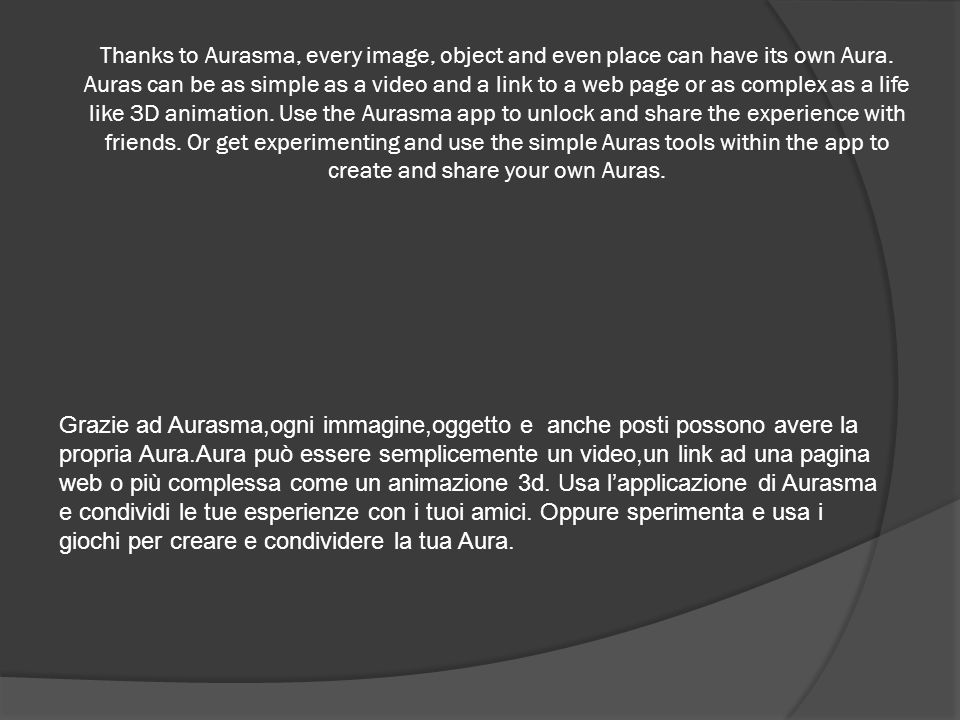Thanks to Aurasma, every image, object and even place can have its own Aura. Auras can be as simple as a video and a link to a web page or as complex as a life like 3D animation. Use the Aurasma app to unlock and share the experience with friends. Or get experimenting and use the simple Auras tools within the app to create and share your own Auras.