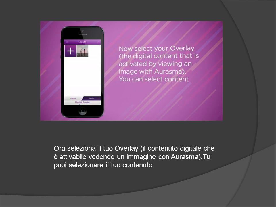 Ora seleziona il tuo Overlay (il contenuto digitale che è attivabile vedendo un immagine con Aurasma).Tu puoi selezionare il tuo contenuto