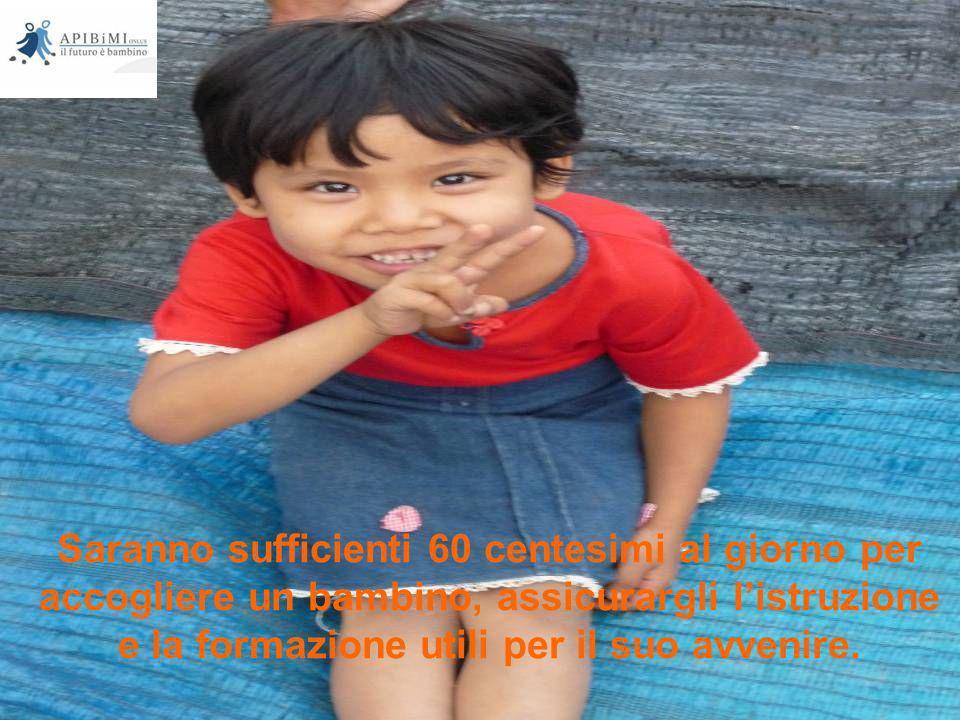 Saranno sufficienti 60 centesimi al giorno per accogliere un bambino, assicurargli l'istruzione e la formazione utili per il suo avvenire.
