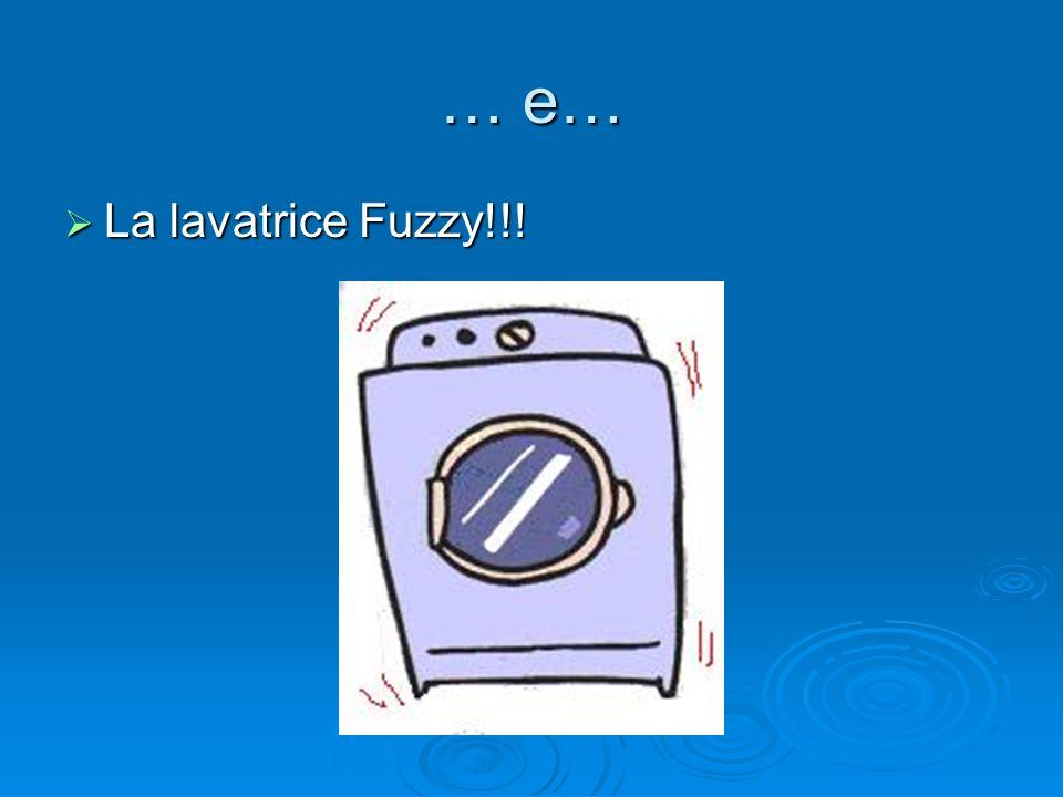 … e… La lavatrice Fuzzy!!!