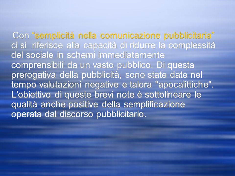 Con semplicità nella comunicazione pubblicitaria ci si riferisce alla capacità di ridurre la complessità del sociale in schemi immediatamente comprensibili da un vasto pubblico.