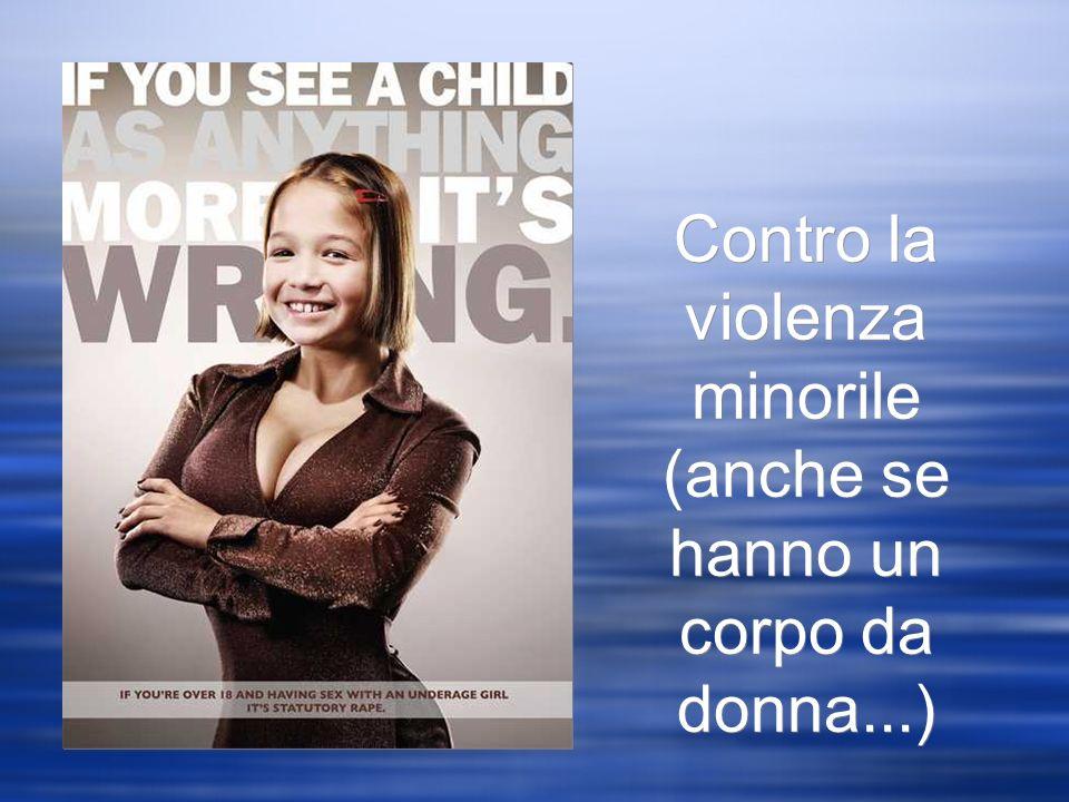 Contro la violenza minorile (anche se hanno un corpo da donna...)