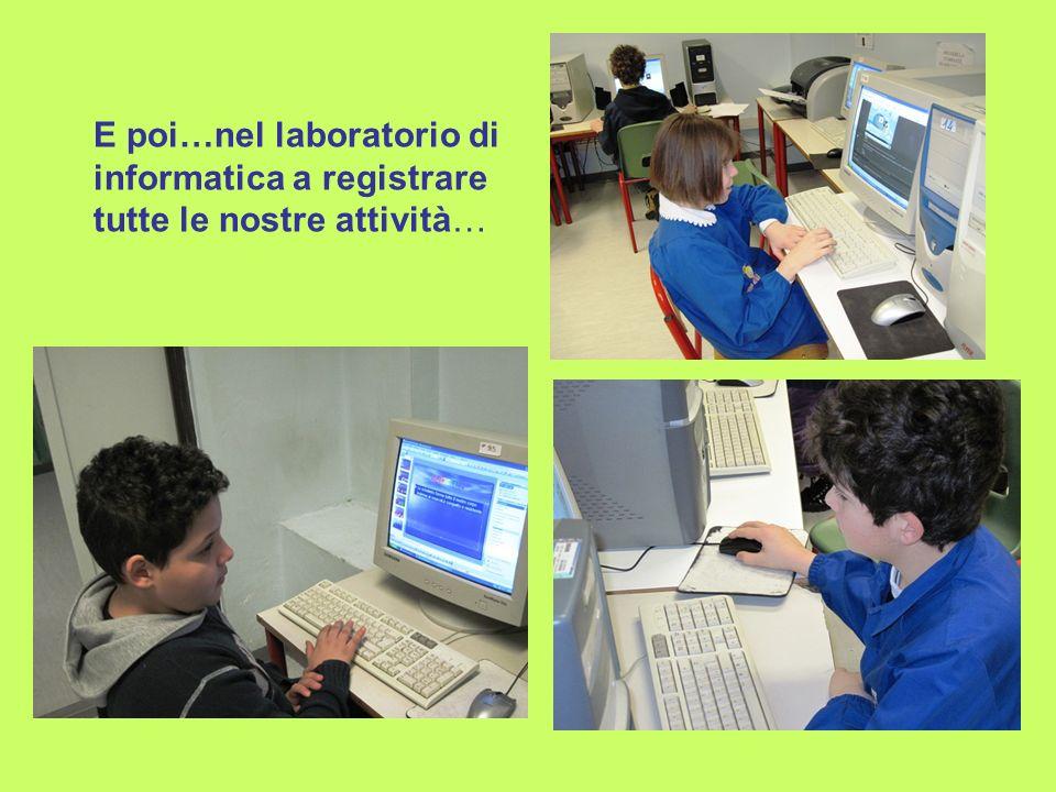 E poi…nel laboratorio di informatica a registrare tutte le nostre attività…