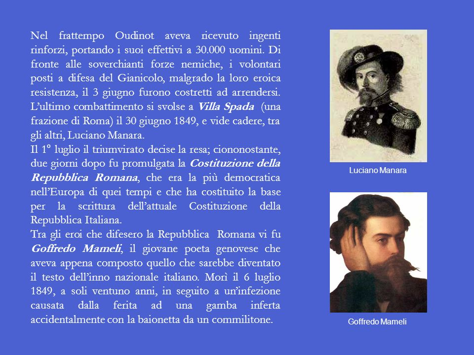 Nel frattempo Oudinot aveva ricevuto ingenti rinforzi, portando i suoi effettivi a 30.000 uomini. Di fronte alle soverchianti forze nemiche, i volontari posti a difesa del Gianicolo, malgrado la loro eroica resistenza, il 3 giugno furono costretti ad arrendersi. L'ultimo combattimento si svolse a Villa Spada (una frazione di Roma) il 30 giugno 1849, e vide cadere, tra gli altri, Luciano Manara.