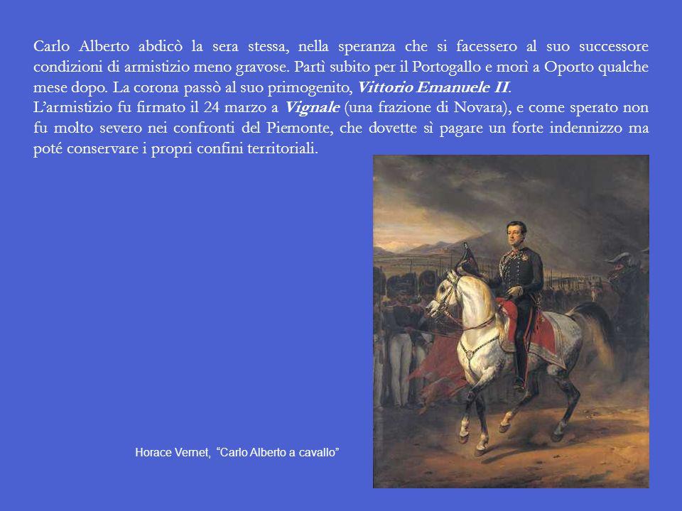 Carlo Alberto abdicò la sera stessa, nella speranza che si facessero al suo successore condizioni di armistizio meno gravose. Partì subito per il Portogallo e morì a Oporto qualche mese dopo. La corona passò al suo primogenito, Vittorio Emanuele II.