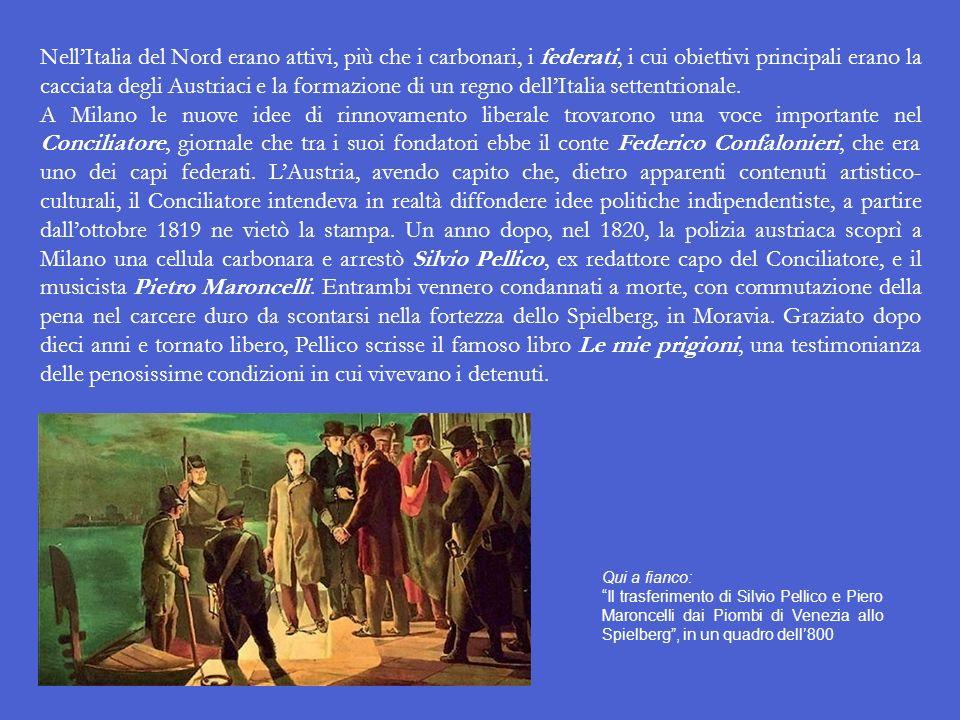 Nell'Italia del Nord erano attivi, più che i carbonari, i federati, i cui obiettivi principali erano la cacciata degli Austriaci e la formazione di un regno dell'Italia settentrionale.