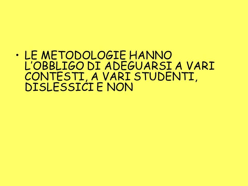 LE METODOLOGIE HANNO L'OBBLIGO DI ADEGUARSI A VARI CONTESTI, A VARI STUDENTI, DISLESSICI E NON