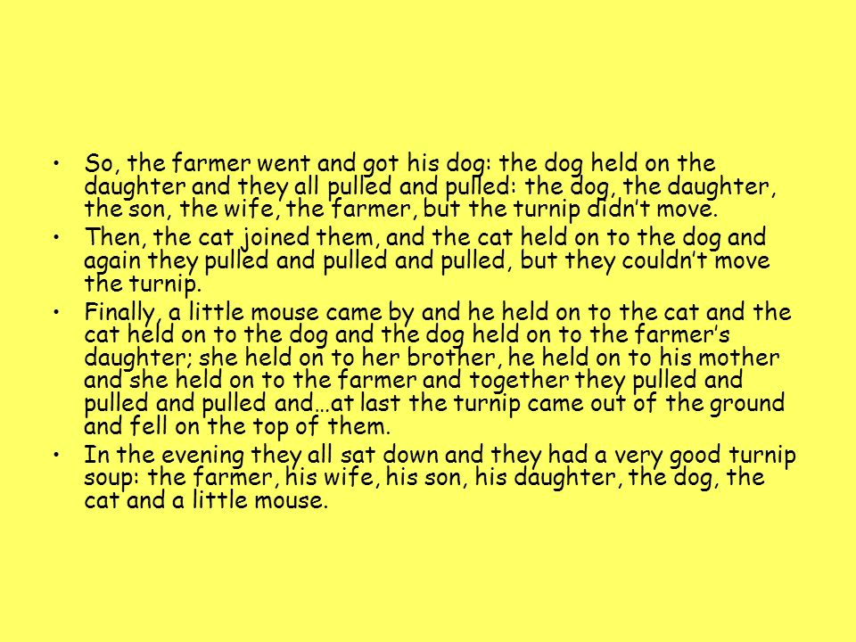 So, the farmer went and got his dog: the dog held on the daughter and they all pulled and pulled: the dog, the daughter, the son, the wife, the farmer, but the turnip didn't move.