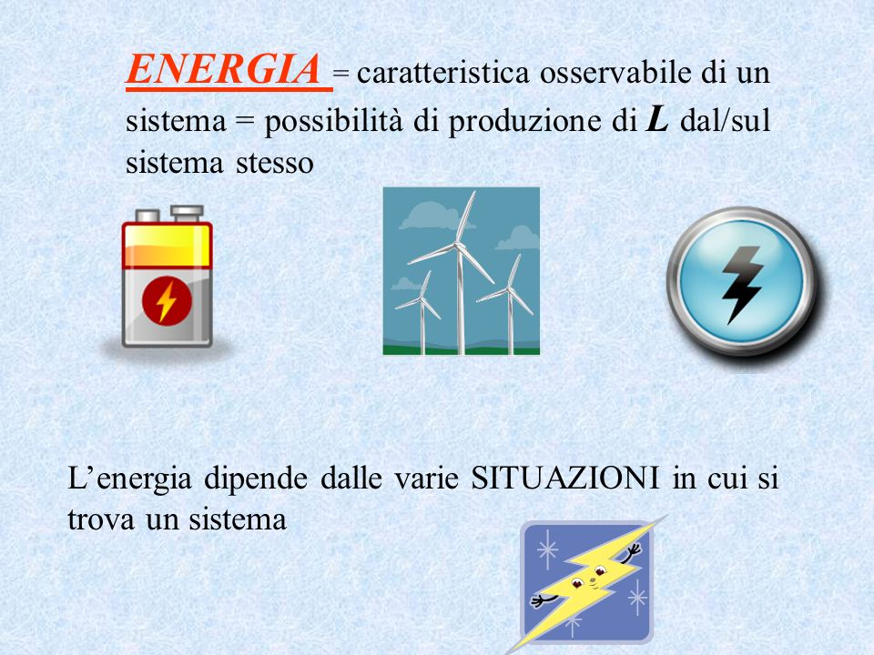 ENERGIA = caratteristica osservabile di un sistema = possibilità di produzione di L dal/sul sistema stesso