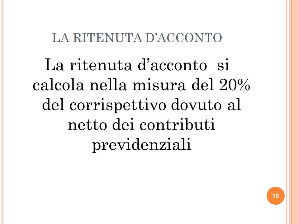 LA RITENUTA D'ACCONTO La ritenuta d'acconto si calcola nella misura del 20% del corrispettivo dovuto al netto dei contributi previdenziali.