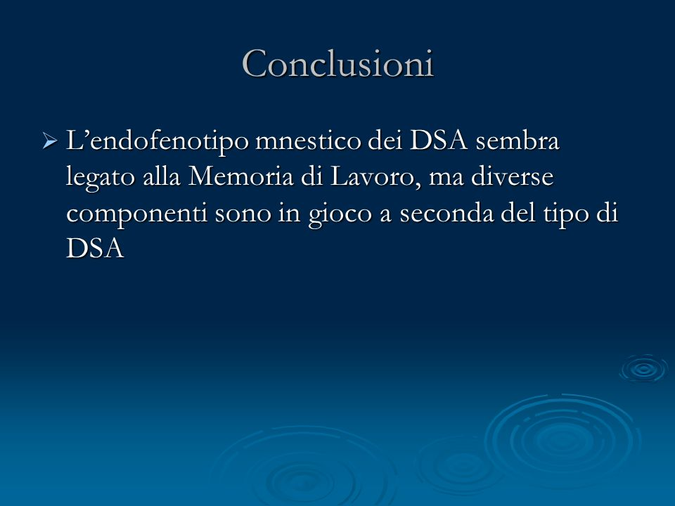 ConclusioniL'endofenotipo mnestico dei DSA sembra legato alla Memoria di Lavoro, ma diverse componenti sono in gioco a seconda del tipo di DSA.