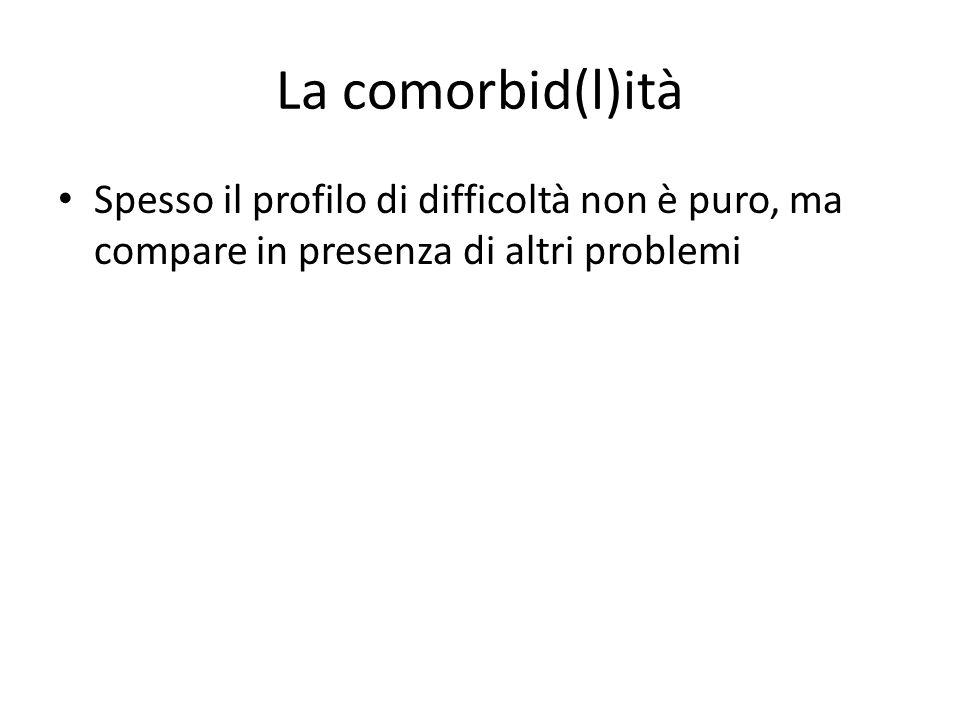 La comorbid(l)ità Spesso il profilo di difficoltà non è puro, ma compare in presenza di altri problemi.