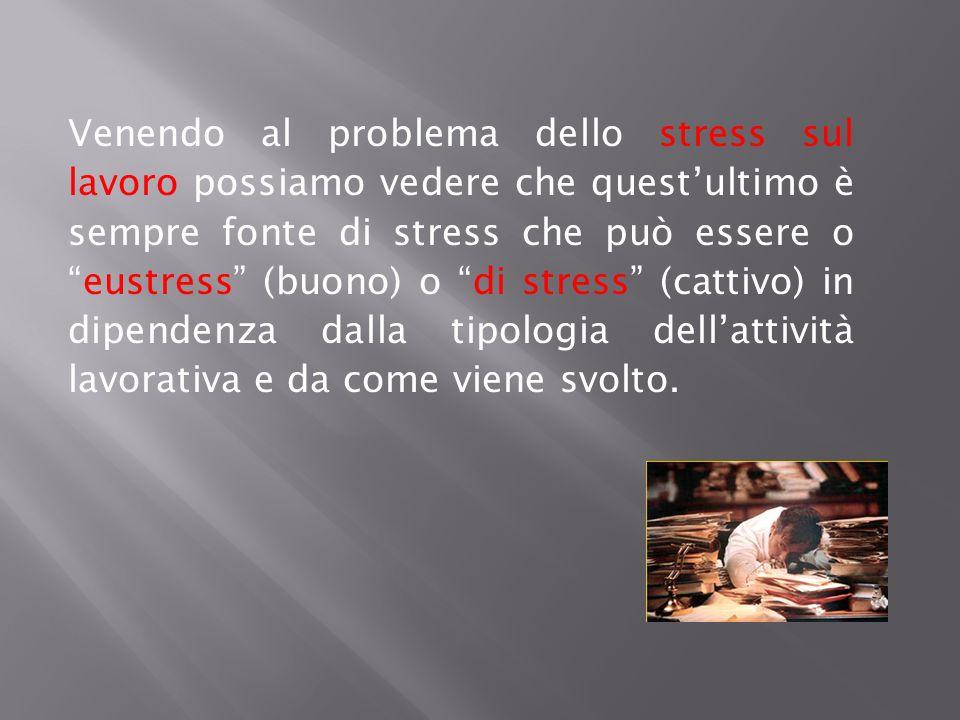 Venendo al problema dello stress sul lavoro possiamo vedere che quest'ultimo è sempre fonte di stress che può essere o eustress (buono) o di stress (cattivo) in dipendenza dalla tipologia dell'attività lavorativa e da come viene svolto.