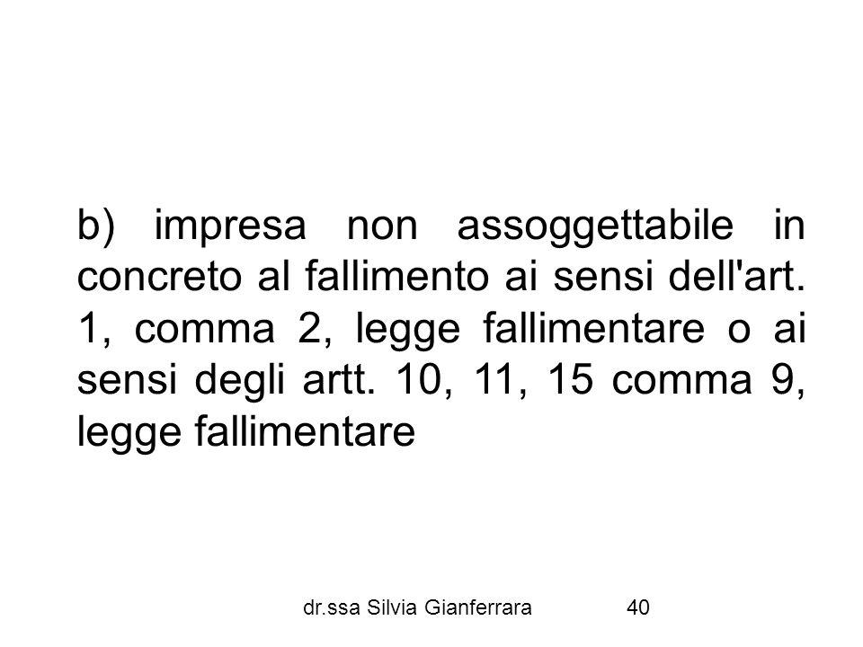 b) impresa non assoggettabile in concreto al fallimento ai sensi dell art. 1, comma 2, legge fallimentare o ai sensi degli artt. 10, 11, 15 comma 9, legge fallimentare