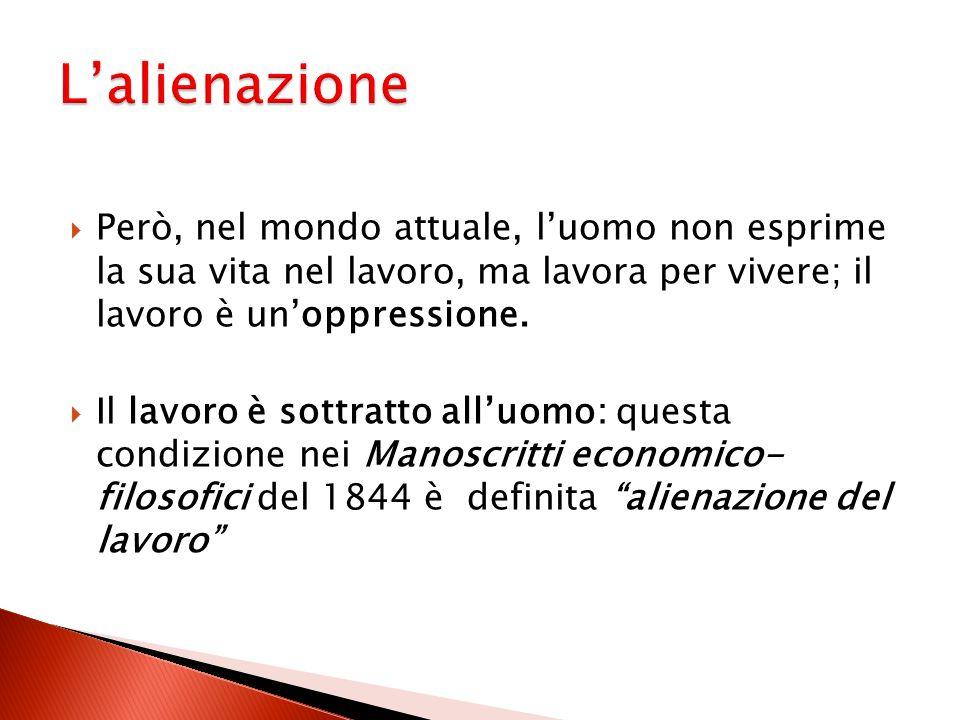 L'alienazione Però, nel mondo attuale, l'uomo non esprime la sua vita nel lavoro, ma lavora per vivere; il lavoro è un'oppressione.