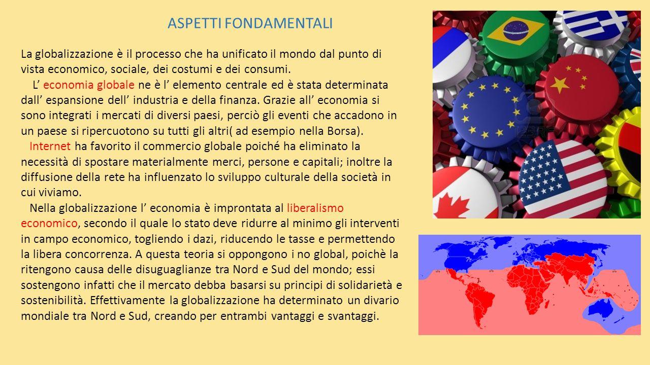 ASPETTI FONDAMENTALI La globalizzazione è il processo che ha unificato il mondo dal punto di vista economico, sociale, dei costumi e dei consumi.