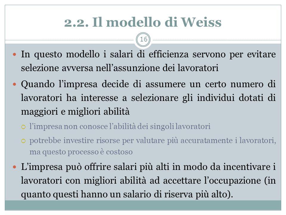 2.2. Il modello di Weiss In questo modello i salari di efficienza servono per evitare selezione avversa nell'assunzione dei lavoratori.