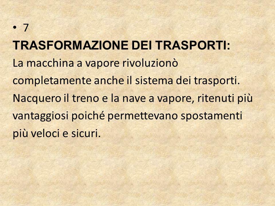 7 TRASFORMAZIONE DEI TRASPORTI: La macchina a vapore rivoluzionò. completamente anche il sistema dei trasporti.