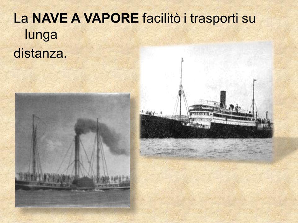 La NAVE A VAPORE facilitò i trasporti su lunga distanza.