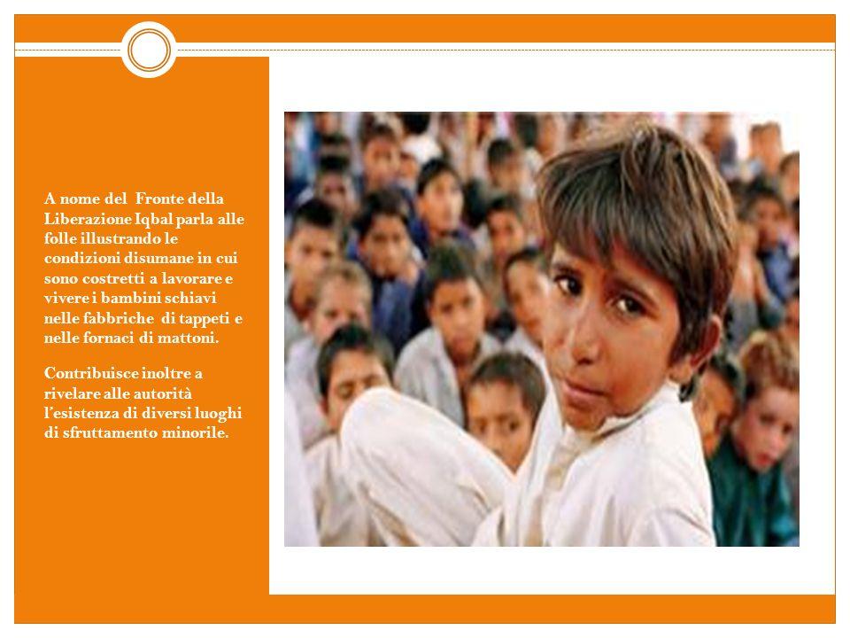 A nome del Fronte della Liberazione Iqbal parla alle folle illustrando le condizioni disumane in cui sono costretti a lavorare e vivere i bambini schiavi nelle fabbriche di tappeti e nelle fornaci di mattoni.